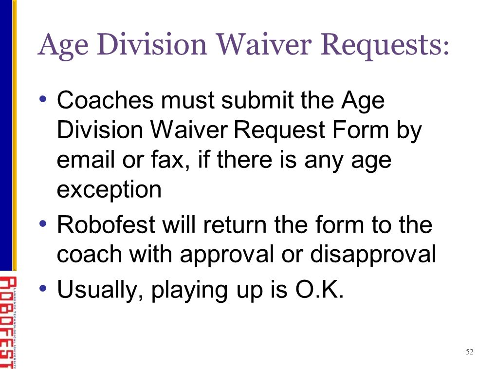 52 Age Division Waiver Requests : Coaches must submit the Age Division Waiver Request Form by email or fax, if there is any age exception Robofest will return the form to the coach with approval or disapproval Usually, playing up is O.K.