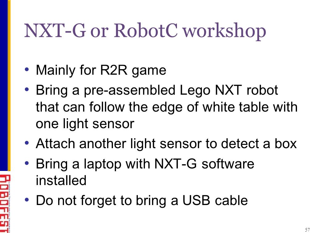 NXT-G or RobotC workshop Mainly for R2R game Bring a pre-assembled Lego NXT robot that can follow the edge of white table with one light sensor Attach another light sensor to detect a box Bring a laptop with NXT-G software installed Do not forget to bring a USB cable 57