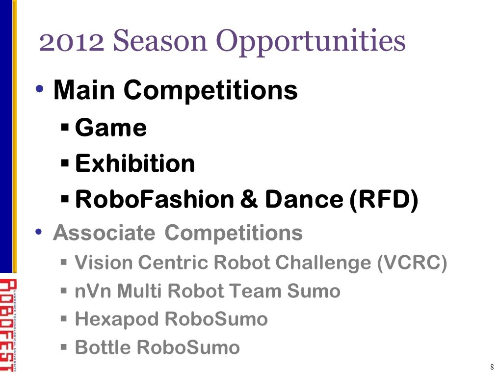 2012 Season Opportunities Main Competitions Game Exhibition RoboFashion & Dance (RFD) Associate Competitions Vision Centric Robot Challenge (VCRC) nVn Multi Robot Team Sumo Hexapod RoboSumo Bottle RoboSumo 8