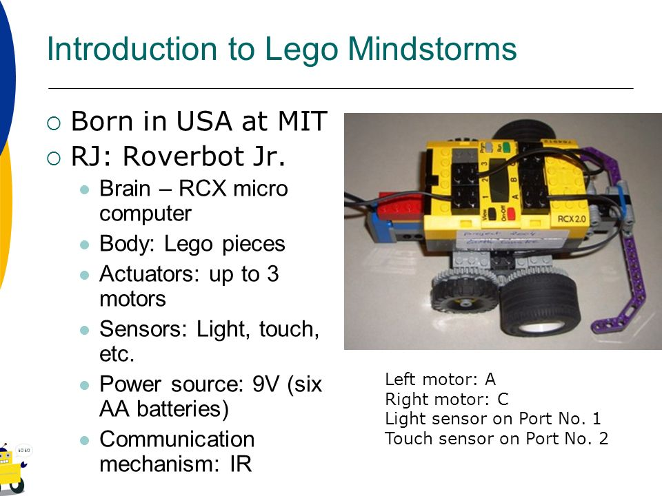 Introduction to Lego Mindstorms Born in USA at MIT RJ: Roverbot Jr. Brain – RCX micro computer Body: Lego pieces Actuators: up to 3 motors Sensors: Li