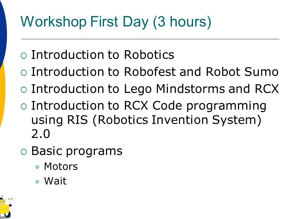 Workshop First Day (3 hours) Introduction to Robotics Introduction to Robofest and Robot Sumo Introduction to Lego Mindstorms and RCX Introduction to