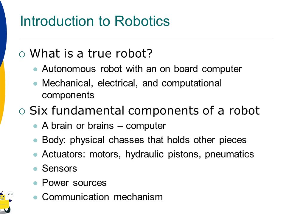 Introduction to Robotics What is a true robot? Autonomous robot with an on board computer Mechanical, electrical, and computational components Six fun