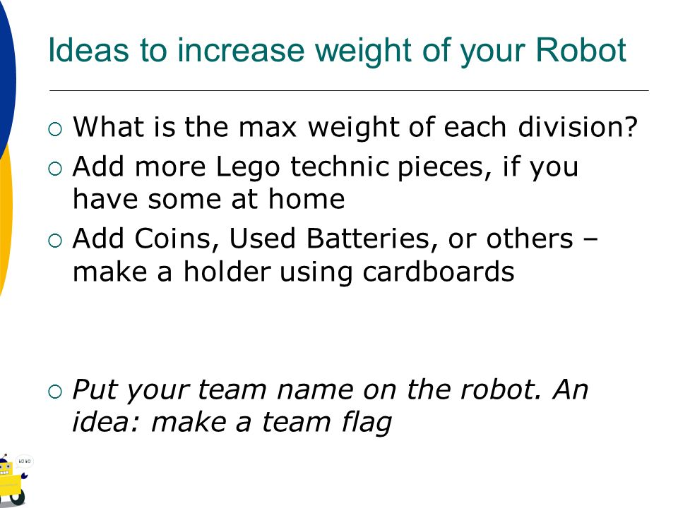 Ideas to increase weight of your Robot What is the max weight of each division? Add more Lego technic pieces, if you have some at home Add Coins, Used