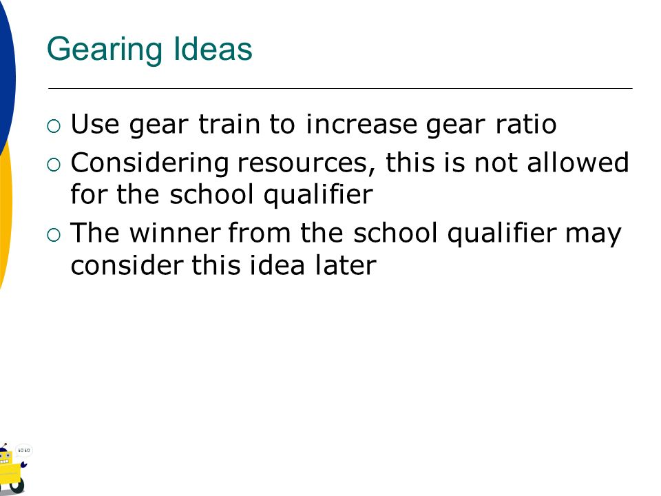 Gearing Ideas Use gear train to increase gear ratio Considering resources, this is not allowed for the school qualifier The winner from the school qua