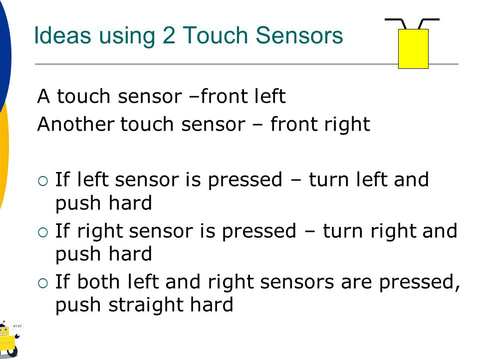 Ideas using 2 Touch Sensors A touch sensor –front left Another touch sensor – front right If left sensor is pressed – turn left and push hard If right