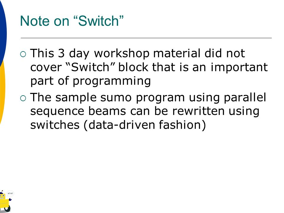 Note on Switch This 3 day workshop material did not cover Switch block that is an important part of programming The sample sumo program using parallel
