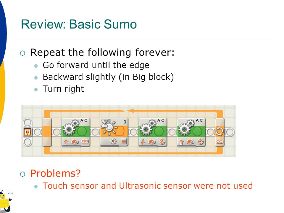 Review: Basic Sumo Repeat the following forever: Go forward until the edge Backward slightly (in Big block) Turn right Problems? Touch sensor and Ultr