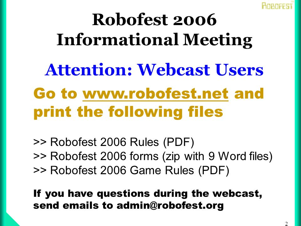 2 Robofest 2006 Informational Meeting Attention: Webcast Users Go to www.robofest.net and print the following files >> Robofest 2006 Rules (PDF) >> Robofest 2006 forms (zip with 9 Word files) >> Robofest 2006 Game Rules (PDF) If you have questions during the webcast, send emails to admin@robofest.org
