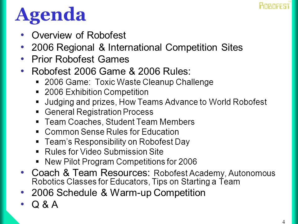 4 Agenda Overview of Robofest 2006 Regional & International Competition Sites Prior Robofest Games Robofest 2006 Game & 2006 Rules: 2006 Game: Toxic Waste Cleanup Challenge 2006 Exhibition Competition Judging and prizes, How Teams Advance to World Robofest General Registration Process Team Coaches, Student Team Members Common Sense Rules for Education Teams Responsibility on Robofest Day Rules for Video Submission Site New Pilot Program Competitions for 2006 Coach & Team Resources: Robofest Academy, Autonomous Robotics Classes for Educators, Tips on Starting a Team 2006 Schedule & Warm-up Competition Q & A