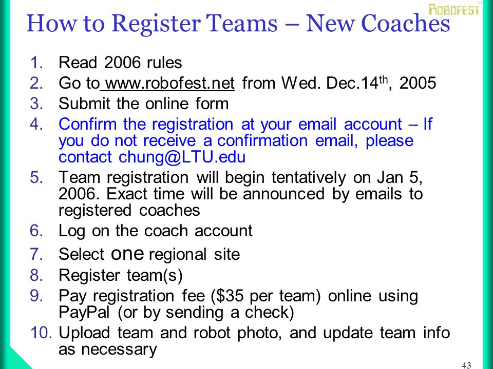43 How to Register Teams – New Coaches 1.Read 2006 rules 2.Go to www.robofest.net from Wed.