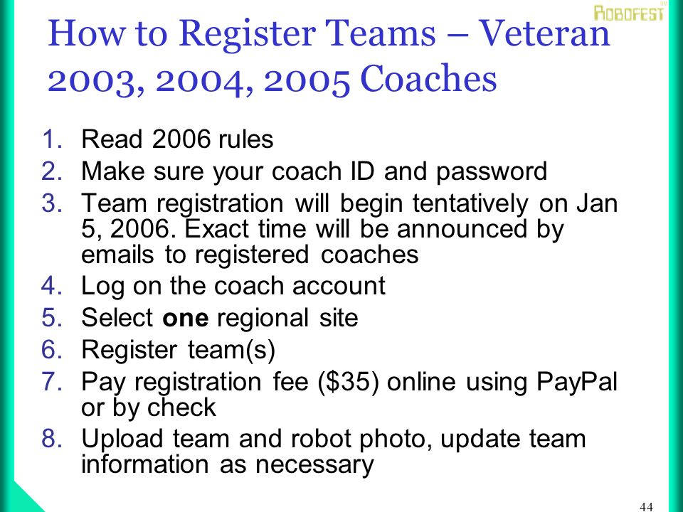 44 How to Register Teams – Veteran 2003, 2004, 2005 Coaches 1.Read 2006 rules 2.Make sure your coach ID and password 3.Team registration will begin tentatively on Jan 5, 2006.