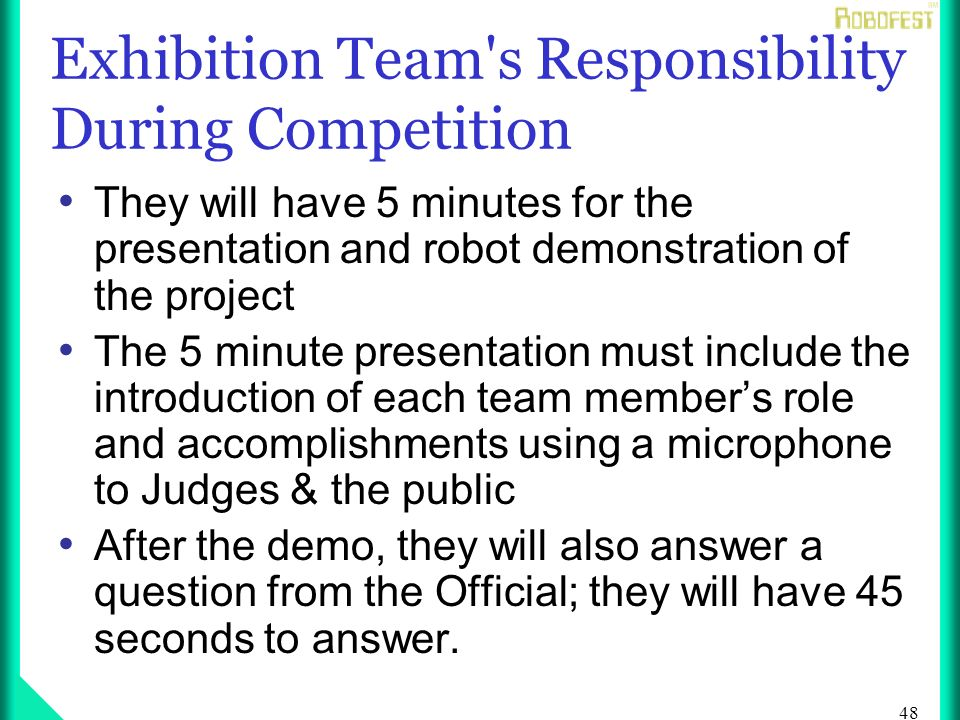 48 Exhibition Team s Responsibility During Competition They will have 5 minutes for the presentation and robot demonstration of the project The 5 minute presentation must include the introduction of each team members role and accomplishments using a microphone to Judges & the public After the demo, they will also answer a question from the Official; they will have 45 seconds to answer.