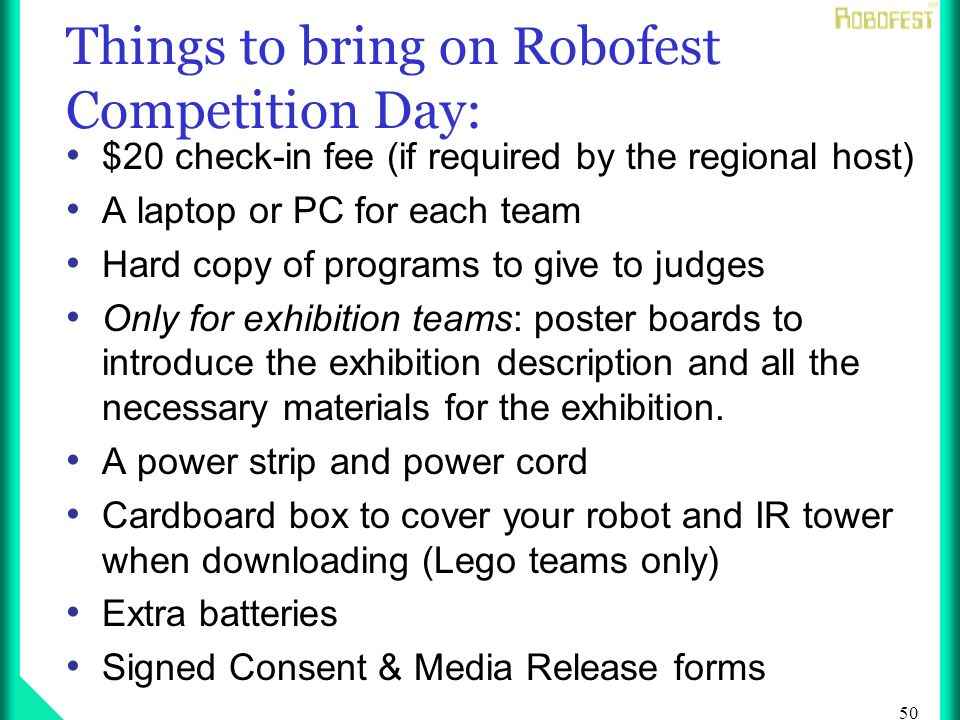 50 Things to bring on Robofest Competition Day: $20 check-in fee (if required by the regional host) A laptop or PC for each team Hard copy of programs to give to judges Only for exhibition teams: poster boards to introduce the exhibition description and all the necessary materials for the exhibition.
