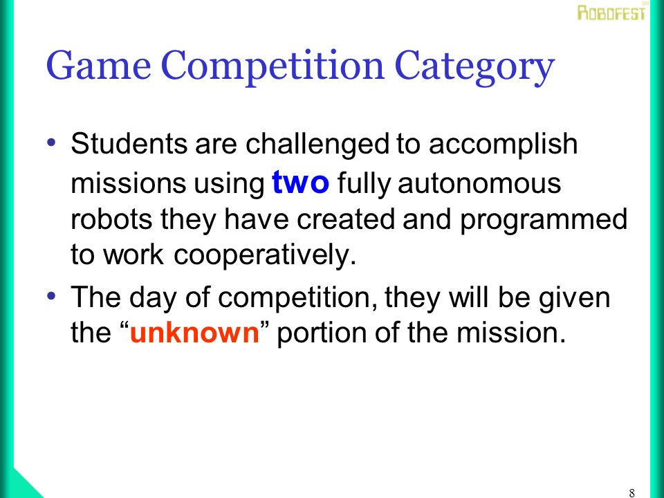 8 Game Competition Category Students are challenged to accomplish missions using two fully autonomous robots they have created and programmed to work cooperatively.