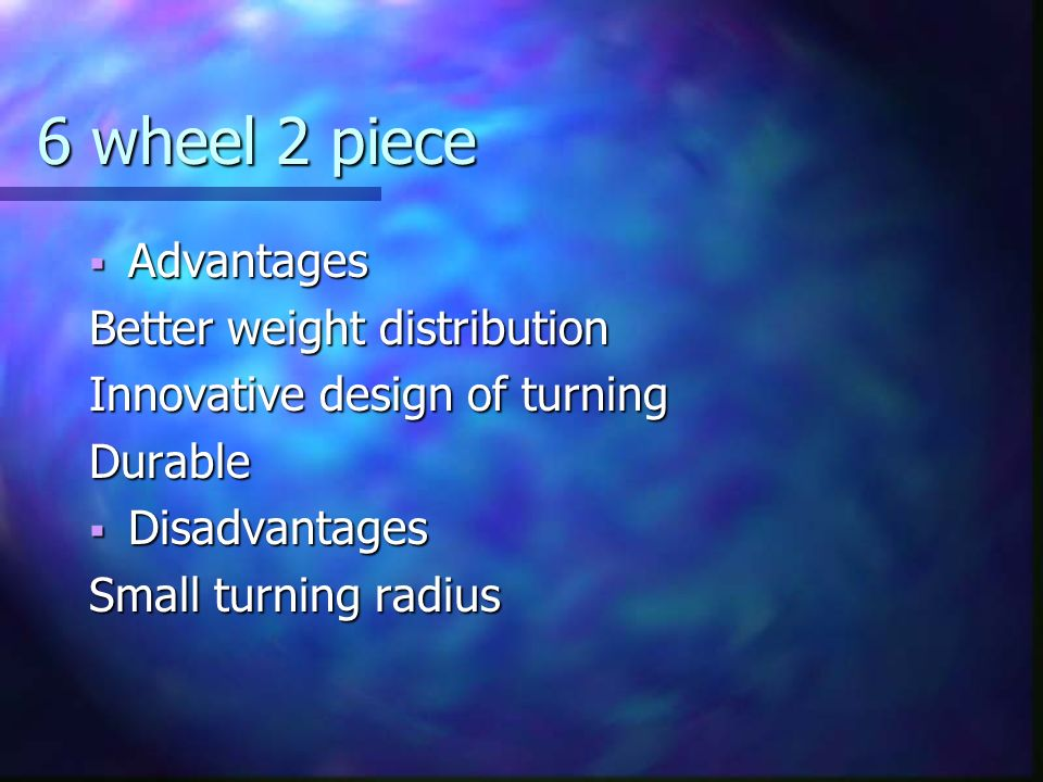 6 wheel 2 piece Advantages Advantages Better weight distribution Innovative design of turning Durable Disadvantages Disadvantages Small turning radius