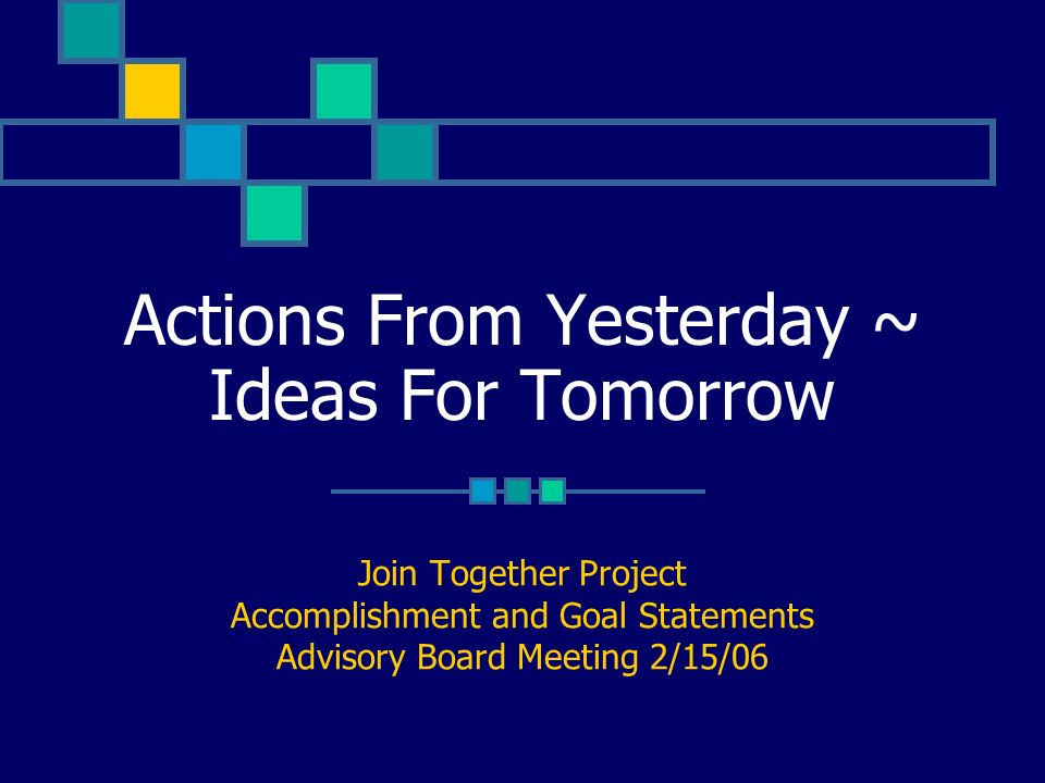 Actions From Yesterday ~ Ideas For Tomorrow Join Together Project Accomplishment and Goal Statements Advisory Board Meeting 2/15/06