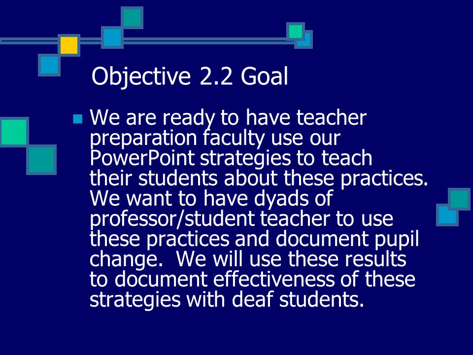 Objective 2.2 Goal We are ready to have teacher preparation faculty use our PowerPoint strategies to teach their students about these practices.