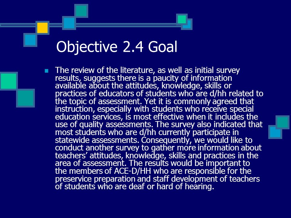 Objective 2.4 Goal The review of the literature, as well as initial survey results, suggests there is a paucity of information available about the attitudes, knowledge, skills or practices of educators of students who are d/hh related to the topic of assessment.