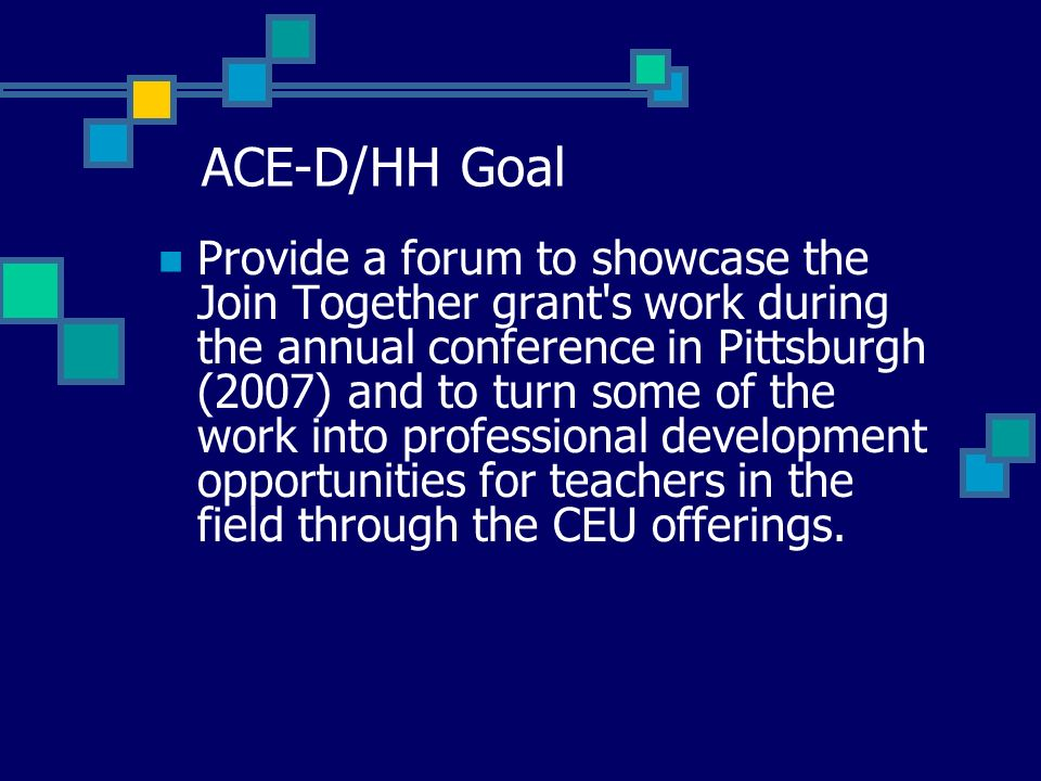 ACE-D/HH Goal Provide a forum to showcase the Join Together grant s work during the annual conference in Pittsburgh (2007) and to turn some of the work into professional development opportunities for teachers in the field through the CEU offerings.