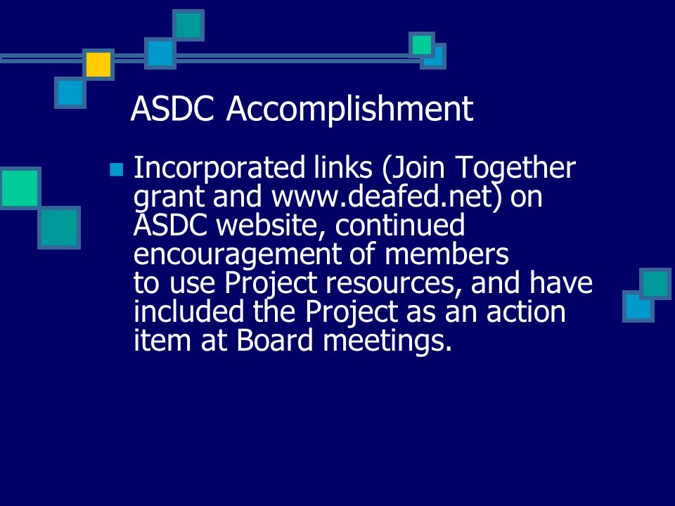 ASDC Accomplishment Incorporated links (Join Together grant and www.deafed.net) on ASDC website, continued encouragement of members to use Project resources, and have included the Project as an action item at Board meetings.