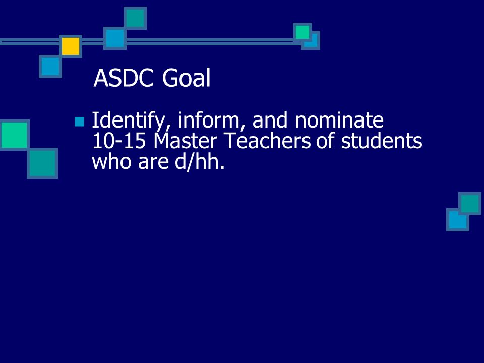 ASDC Goal Identify, inform, and nominate 10-15 Master Teachers of students who are d/hh.