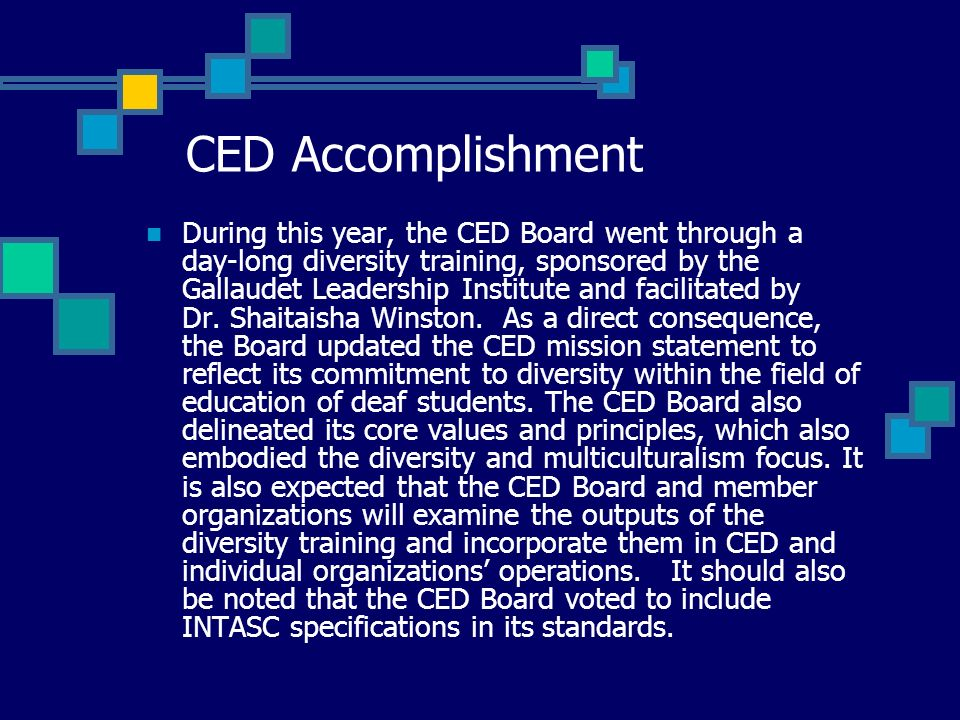 CED Accomplishment During this year, the CED Board went through a day-long diversity training, sponsored by the Gallaudet Leadership Institute and facilitated by Dr.