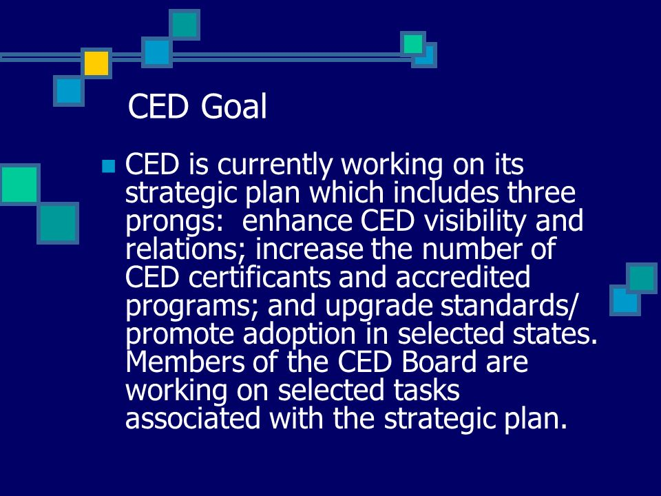 CED Goal CED is currently working on its strategic plan which includes three prongs: enhance CED visibility and relations; increase the number of CED certificants and accredited programs; and upgrade standards/ promote adoption in selected states.