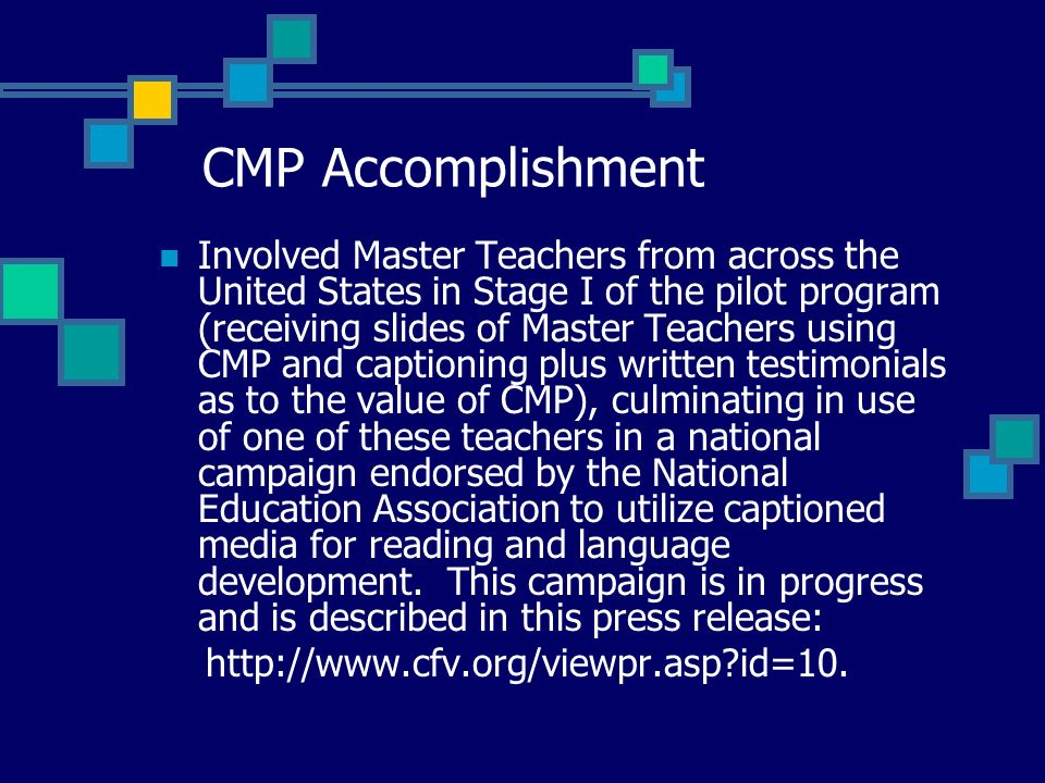 CMP Accomplishment Involved Master Teachers from across the United States in Stage I of the pilot program (receiving slides of Master Teachers using CMP and captioning plus written testimonials as to the value of CMP), culminating in use of one of these teachers in a national campaign endorsed by the National Education Association to utilize captioned media for reading and language development.