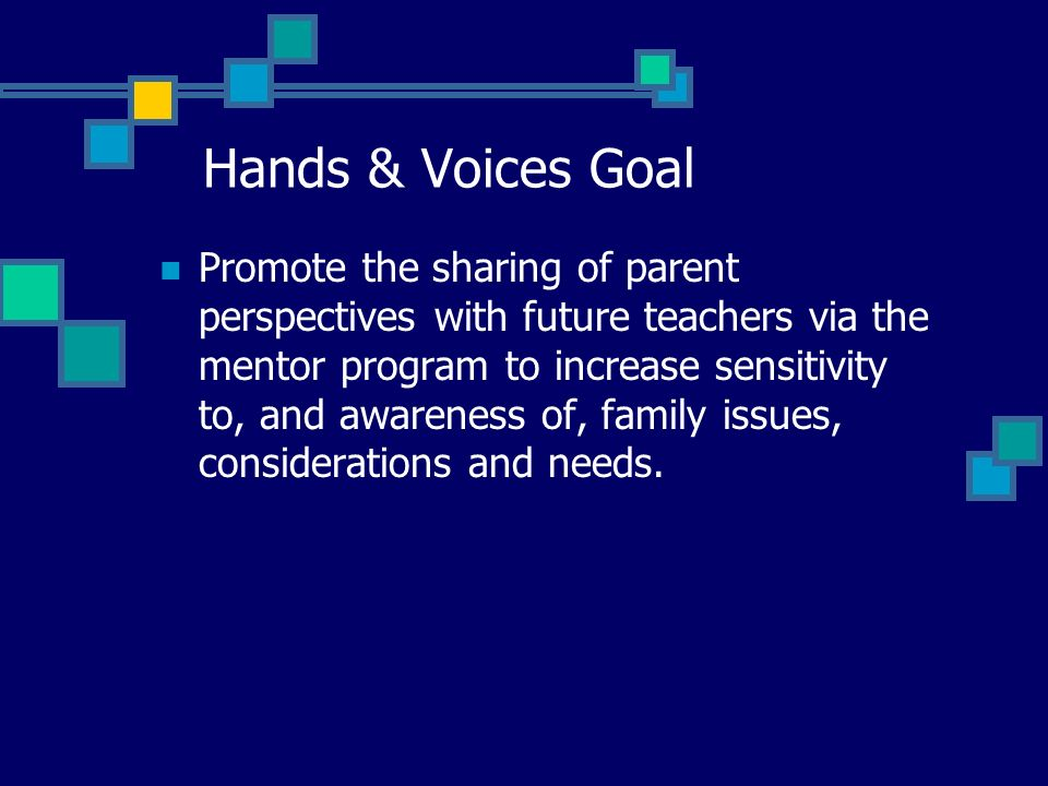 Hands & Voices Goal Promote the sharing of parent perspectives with future teachers via the mentor program to increase sensitivity to, and awareness o