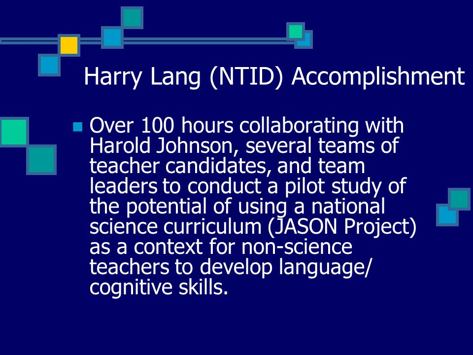 Harry Lang (NTID) Accomplishment Over 100 hours collaborating with Harold Johnson, several teams of teacher candidates, and team leaders to conduct a pilot study of the potential of using a national science curriculum (JASON Project) as a context for non-science teachers to develop language/ cognitive skills.