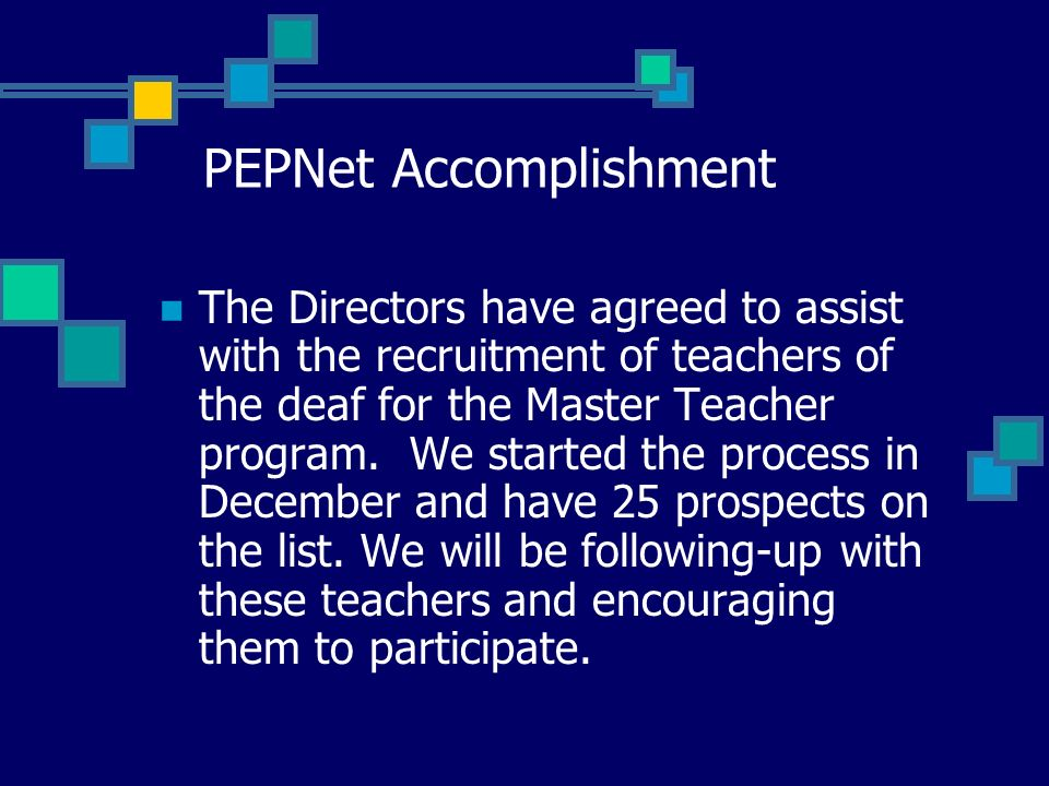 PEPNet Accomplishment The Directors have agreed to assist with the recruitment of teachers of the deaf for the Master Teacher program. We started the