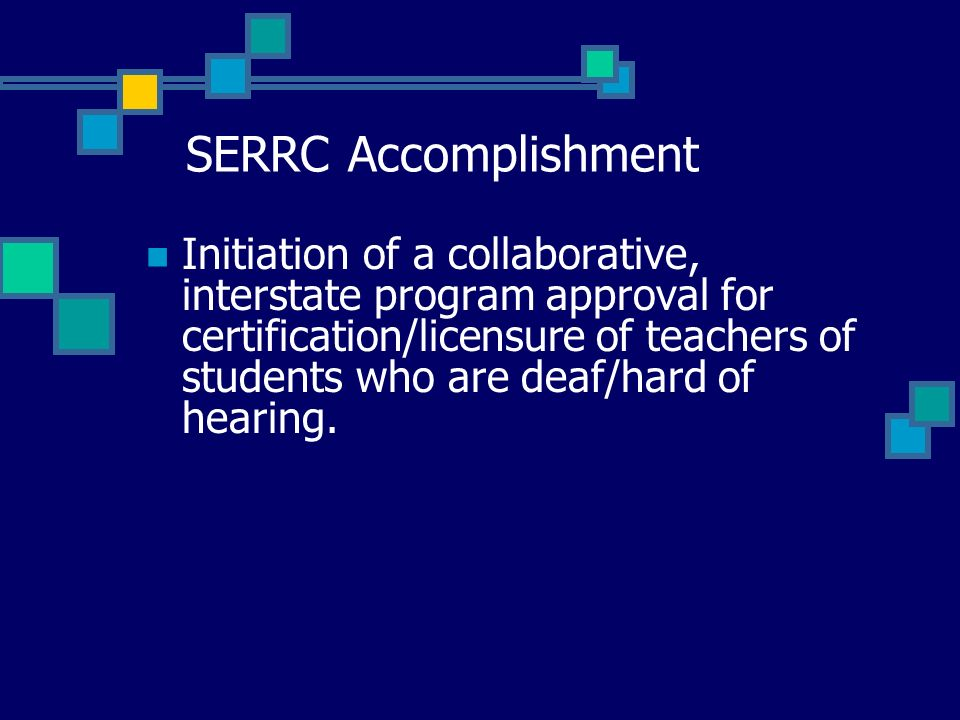 SERRC Accomplishment Initiation of a collaborative, interstate program approval for certification/licensure of teachers of students who are deaf/hard