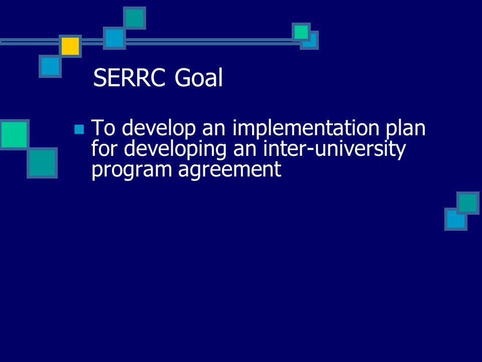 SERRC Goal To develop an implementation plan for developing an inter-university program agreement
