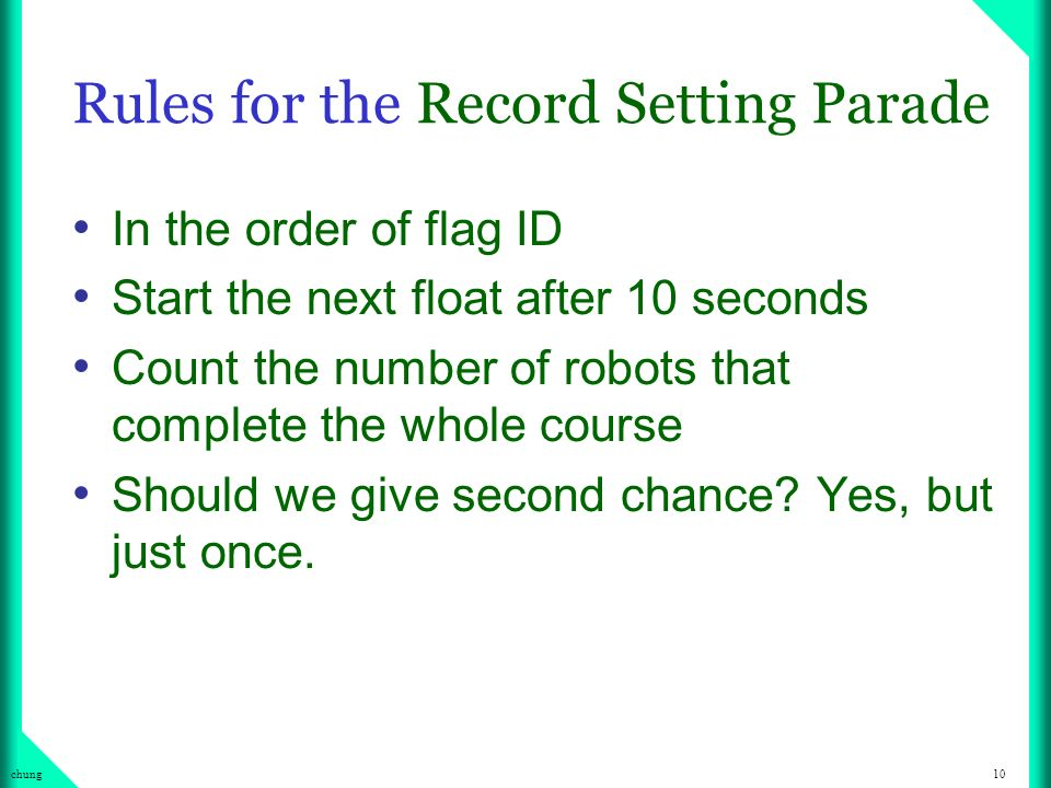 10chung Rules for the Record Setting Parade In the order of flag ID Start the next float after 10 seconds Count the number of robots that complete the whole course Should we give second chance.