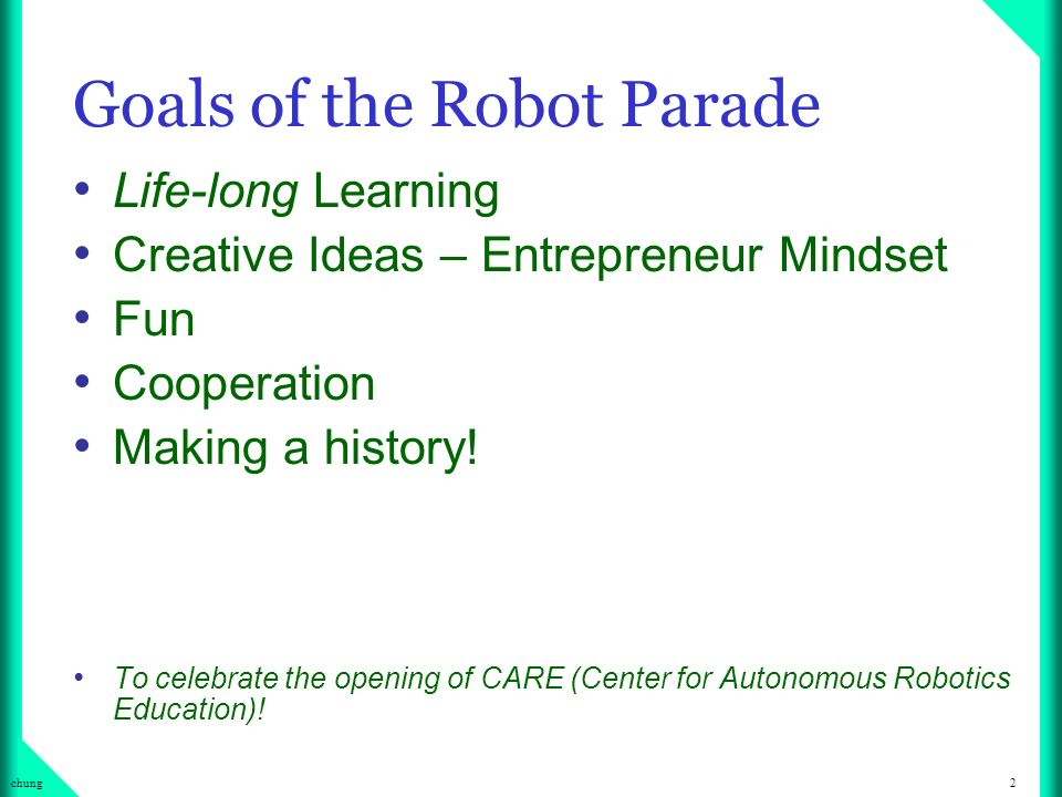 2chung Goals of the Robot Parade Life-long Learning Creative Ideas – Entrepreneur Mindset Fun Cooperation Making a history.