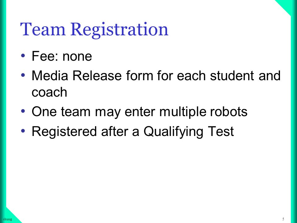 5chung Team Registration Fee: none Media Release form for each student and coach One team may enter multiple robots Registered after a Qualifying Test