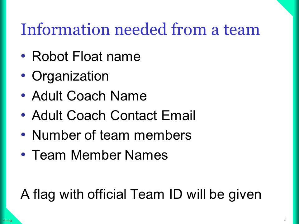 6chung Information needed from a team Robot Float name Organization Adult Coach Name Adult Coach Contact  Number of team members Team Member Names A flag with official Team ID will be given