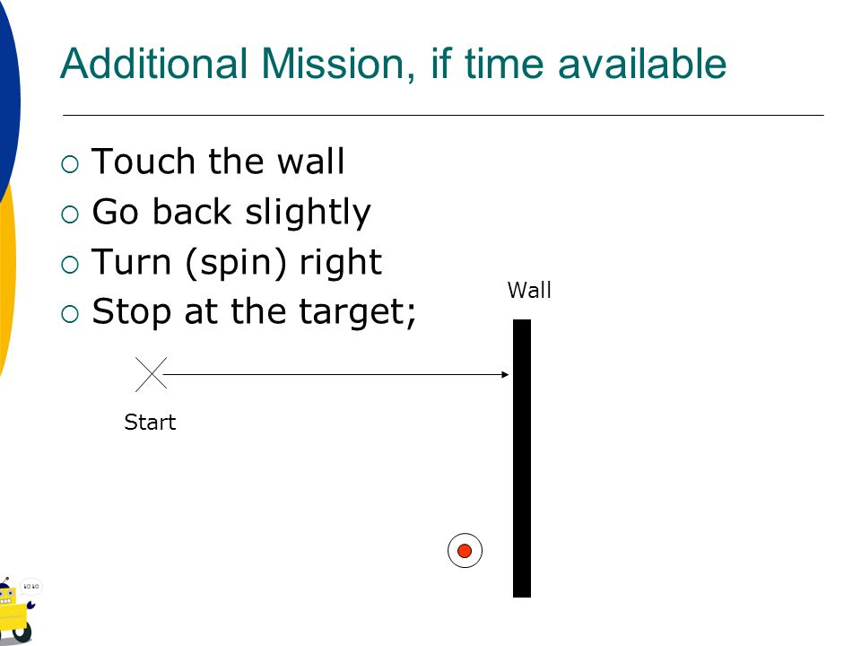 Additional Mission, if time available Touch the wall Go back slightly Turn (spin) right Stop at the target; Wall Start