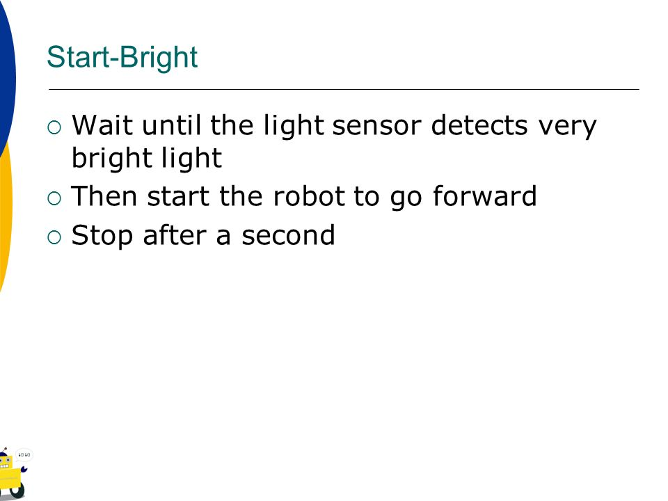 Start-Bright Wait until the light sensor detects very bright light Then start the robot to go forward Stop after a second
