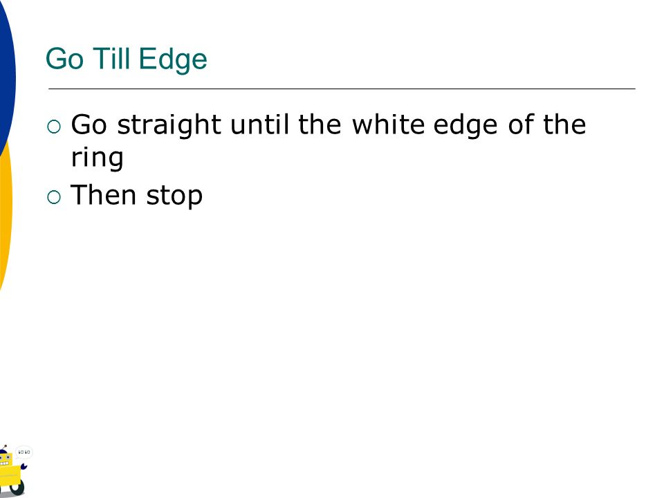 Go Till Edge Go straight until the white edge of the ring Then stop