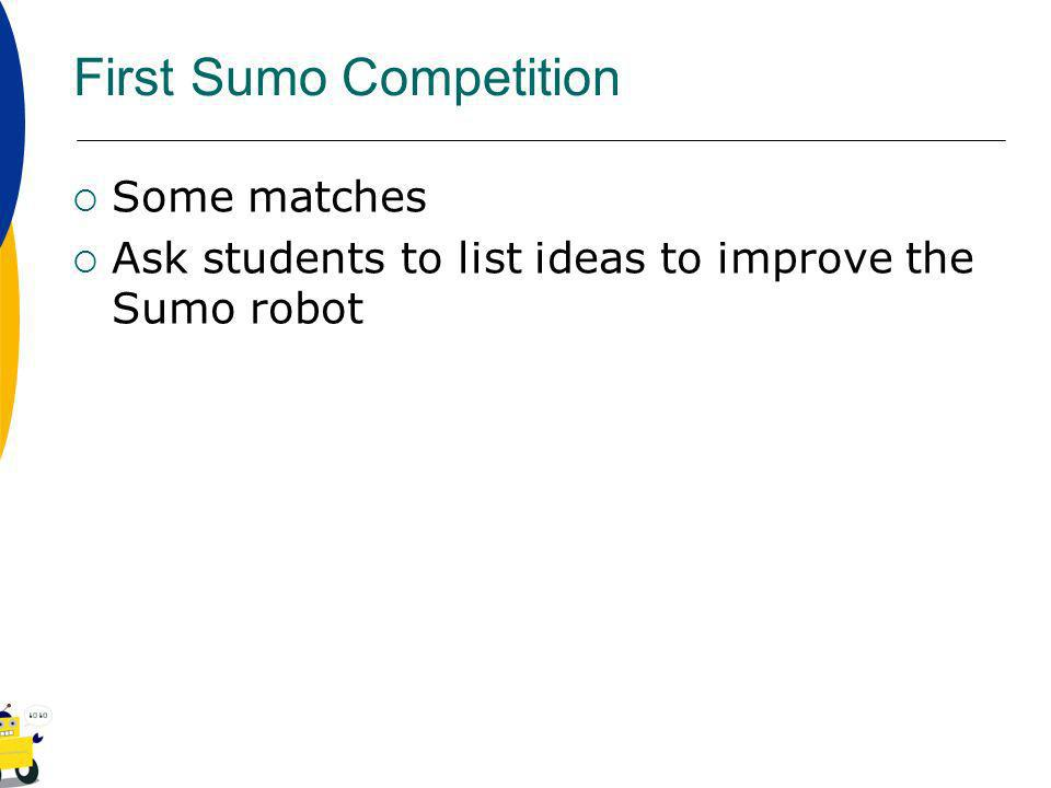 First Sumo Competition Some matches Ask students to list ideas to improve the Sumo robot