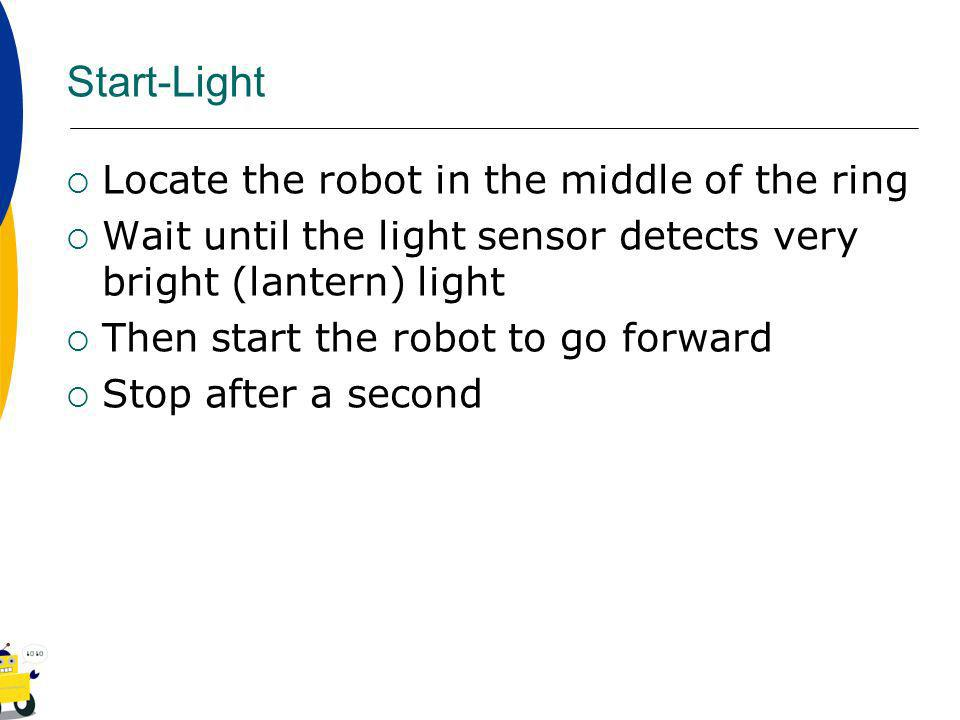 Start-Light Locate the robot in the middle of the ring Wait until the light sensor detects very bright (lantern) light Then start the robot to go forward Stop after a second