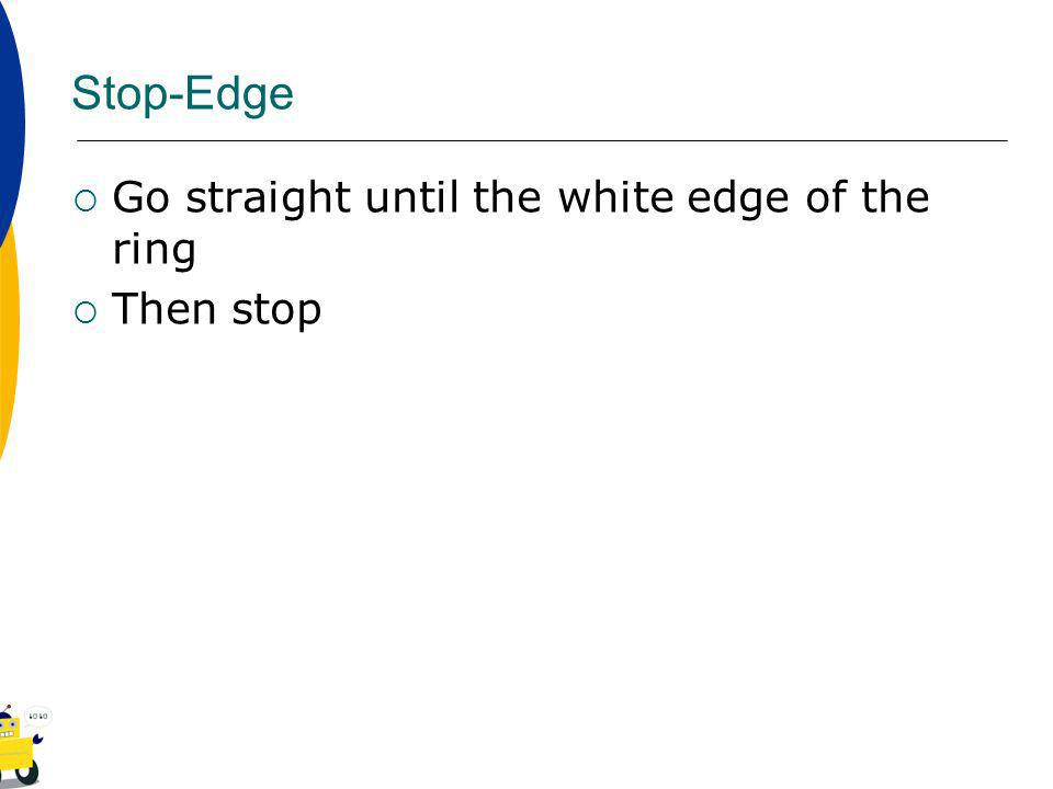 Stop-Edge Go straight until the white edge of the ring Then stop