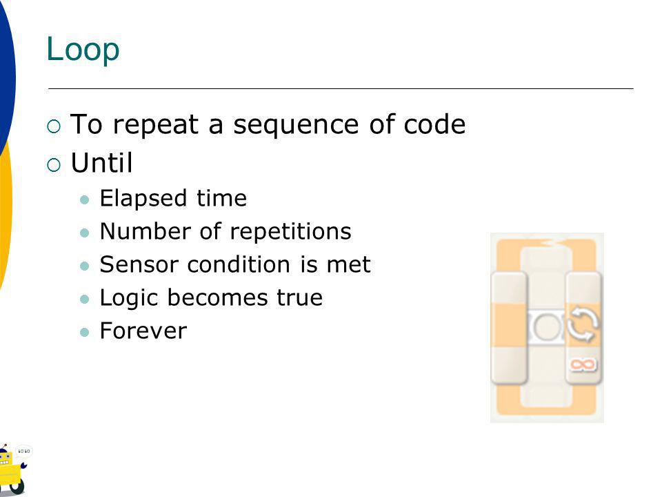 Loop To repeat a sequence of code Until Elapsed time Number of repetitions Sensor condition is met Logic becomes true Forever
