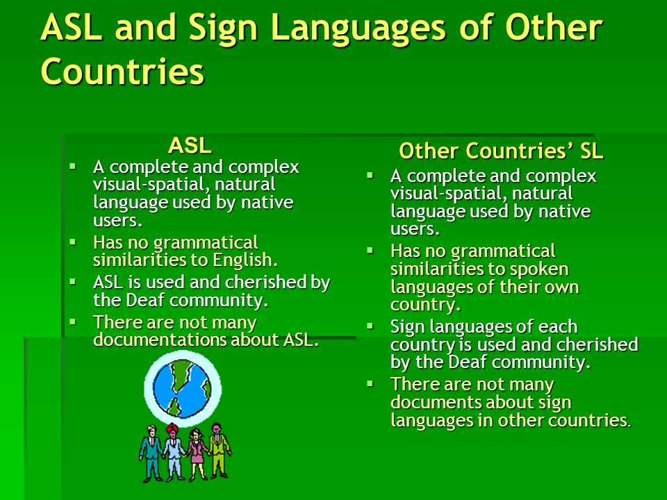 ASL and Sign Languages of Other Countries A complete and complex visual-spatial, natural language used by native users. A complete and complex visual-