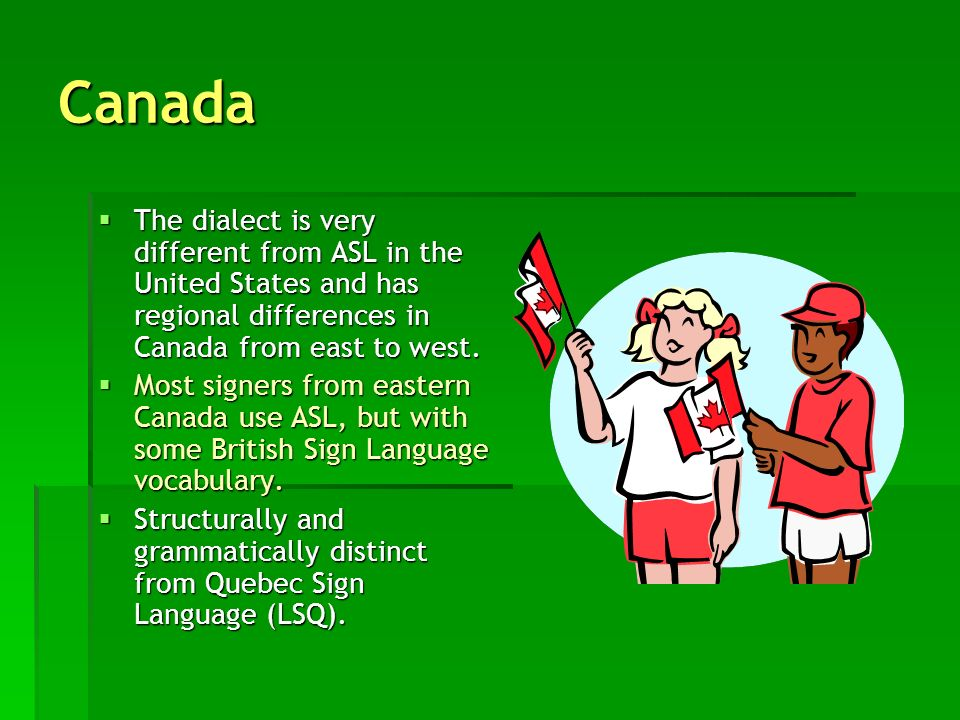 Canada The dialect is very different from ASL in the United States and has regional differences in Canada from east to west. The dialect is very diffe