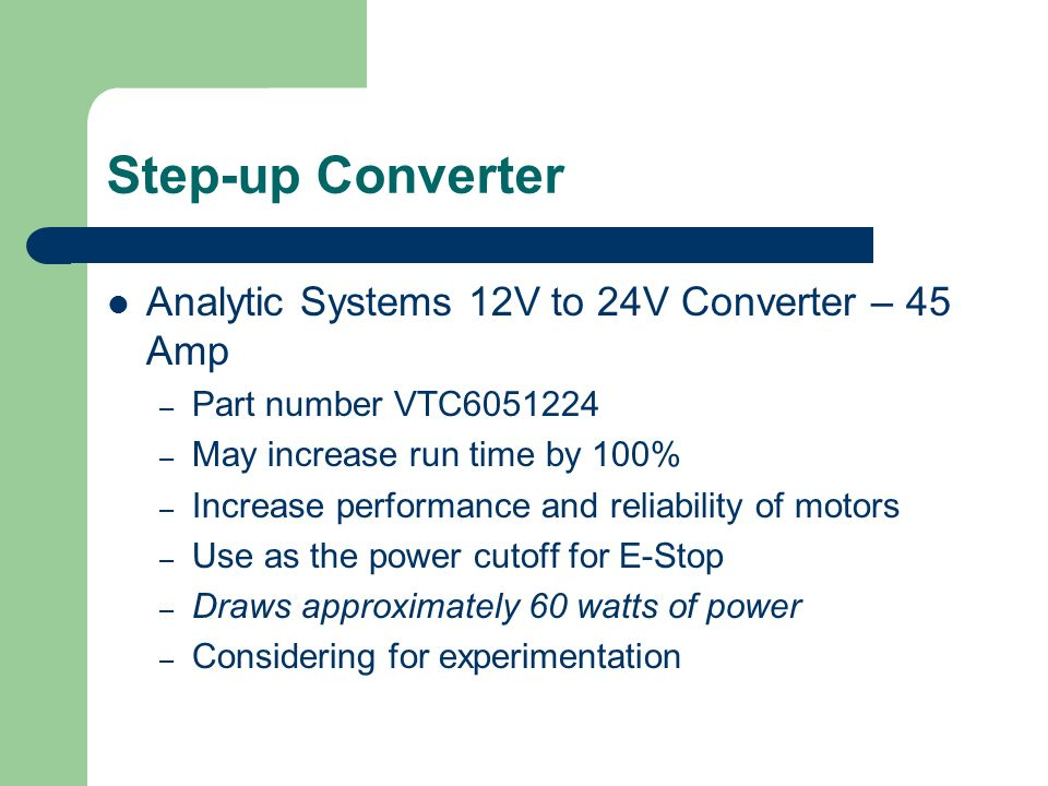 Step-up Converter Analytic Systems 12V to 24V Converter – 45 Amp – Part number VTC – May increase run time by 100% – Increase performance and reliability of motors – Use as the power cutoff for E-Stop – Draws approximately 60 watts of power – Considering for experimentation