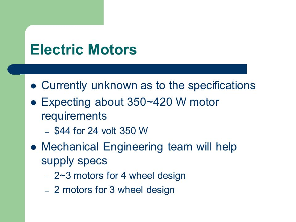 Electric Motors Currently unknown as to the specifications Expecting about 350~420 W motor requirements – $44 for 24 volt 350 W Mechanical Engineering team will help supply specs – 2~3 motors for 4 wheel design – 2 motors for 3 wheel design