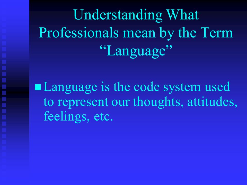 Understanding What Professionals mean by the Term Language Language is the code system used to represent our thoughts, attitudes, feelings, etc.