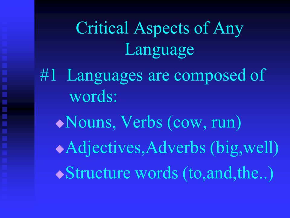 Critical Aspects of Any Language #1 Languages are composed of words: Nouns, Verbs (cow, run) Adjectives,Adverbs (big,well) Structure words (to,and,the..)